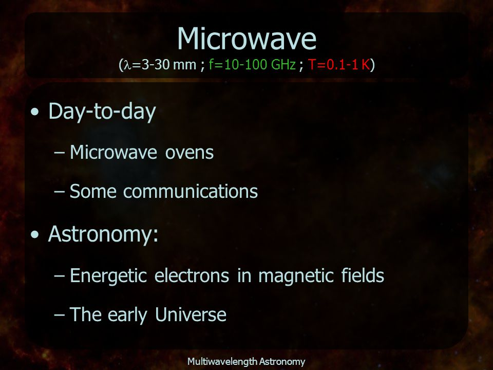 Multiwavelength Astronomy Microwave ( =3-30 mm ; f=10-100 GHz ; T=0.1-1 K) Day-to-day –Microwave ovens –Some communications Astronomy: –Energetic elec