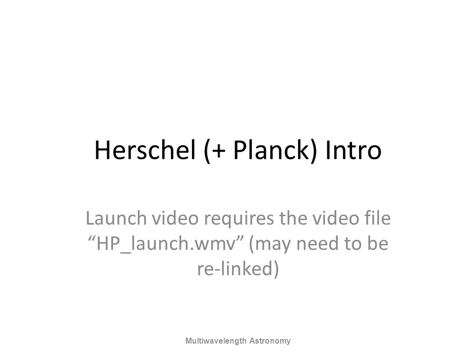 "Herschel (+ Planck) Intro Launch video requires the video file ""HP_launch.wmv"" (may need to be re-linked) Multiwavelength Astronomy"