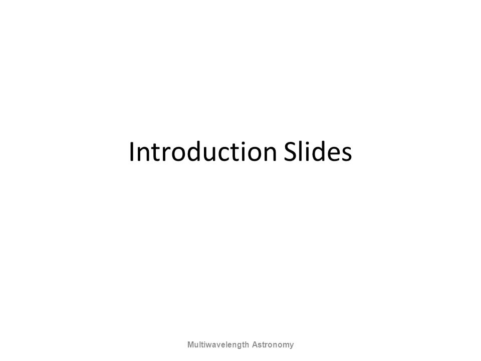 Introduction Slides Multiwavelength Astronomy