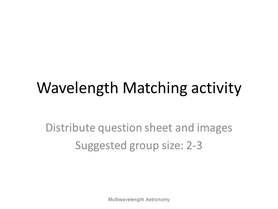 Wavelength Matching activity Distribute question sheet and images Suggested group size: 2-3 Multiwavelength Astronomy