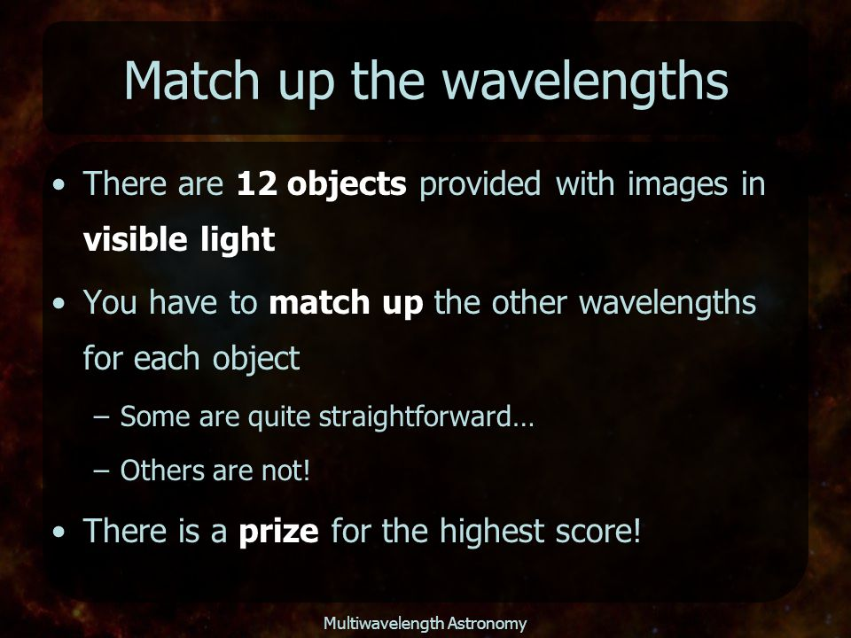 Match up the wavelengths There are 12 objects provided with images in visible light You have to match up the other wavelengths for each object –Some a