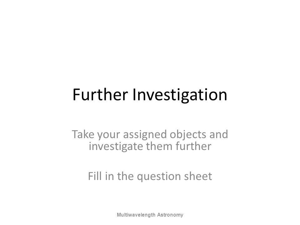 Further Investigation Take your assigned objects and investigate them further Fill in the question sheet Multiwavelength Astronomy