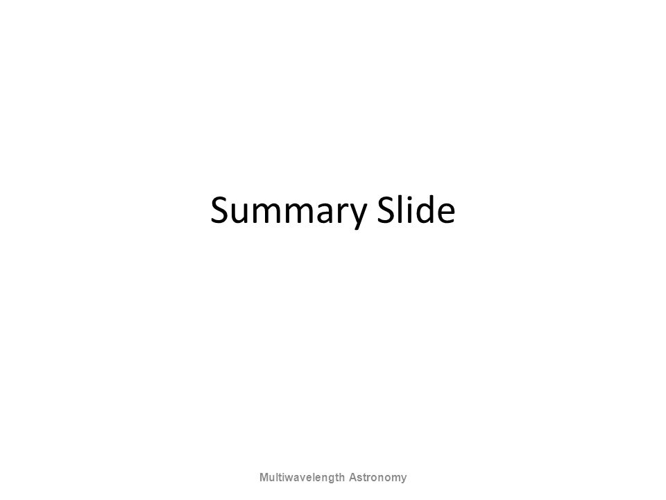 Summary Slide Multiwavelength Astronomy