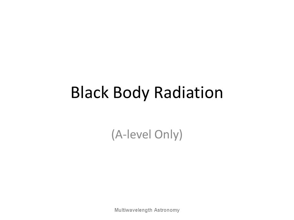 Black Body Radiation (A-level Only) Multiwavelength Astronomy