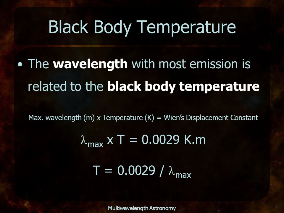 Multiwavelength Astronomy Black Body Temperature The wavelength with most emission is related to the black body temperature Max. wavelength (m) x Temp