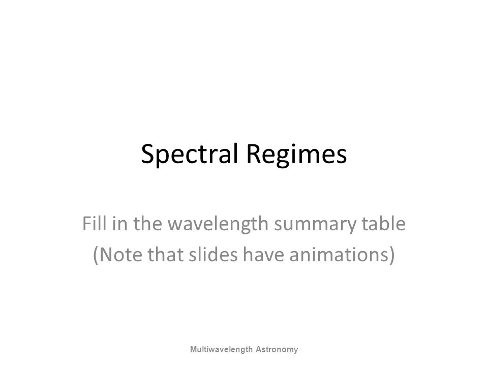 Spectral Regimes Fill in the wavelength summary table (Note that slides have animations) Multiwavelength Astronomy