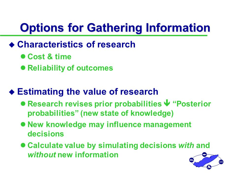 Options for Gathering Information u Characteristics of research Cost & time Reliability of outcomes u Estimating the value of research Research revises prior probabilities  Posterior probabilities (new state of knowledge) New knowledge may influence management decisions Calculate value by simulating decisions with and without new information