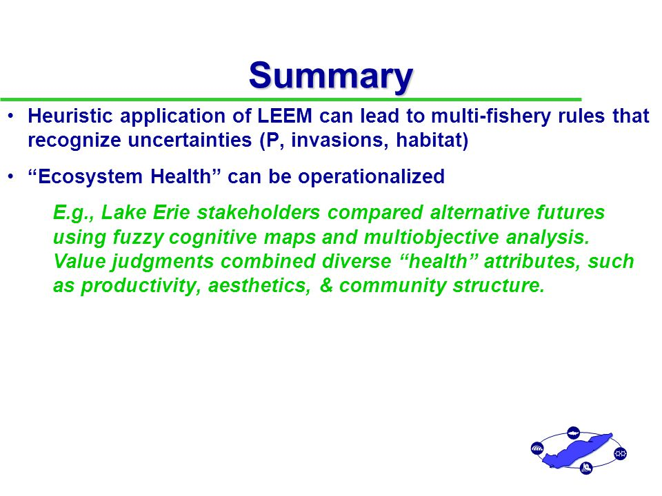 Summary Ecosystem Health can be operationalized E.g., Lake Erie stakeholders compared alternative futures using fuzzy cognitive maps and multiobjective analysis.