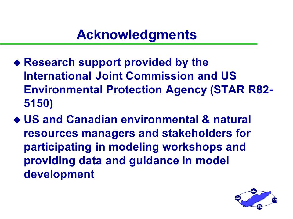 Acknowledgments u Research support provided by the International Joint Commission and US Environmental Protection Agency (STAR R82- 5150) u US and Canadian environmental & natural resources managers and stakeholders for participating in modeling workshops and providing data and guidance in model development