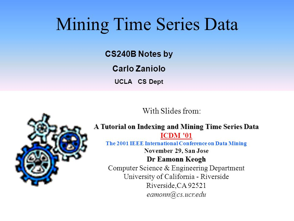 Mining Time Series Data CS240B Notes by Carlo Zaniolo UCLA CS Dept A Tutorial on Indexing and Mining Time Series Data ICDM 01 The 2001 IEEE International Conference on Data Mining November 29, San Jose Dr Eamonn Keogh Computer Science & Engineering Department University of California - Riverside Riverside,CA 92521 eamonn@cs.ucr.edu With Slides from: