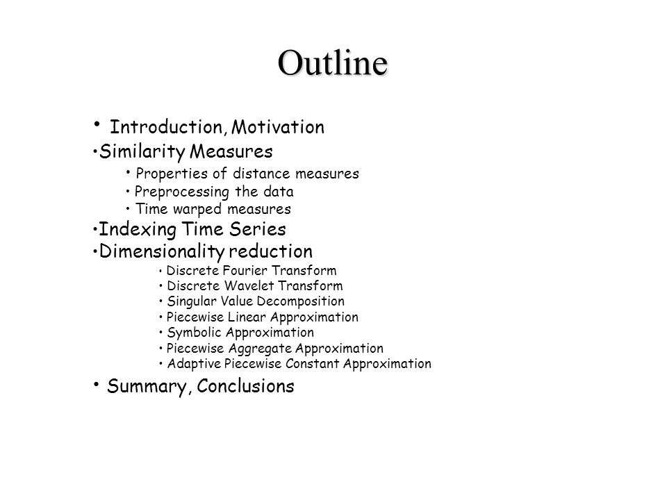 Introduction, Motivation Similarity Measures Properties of distance measures Preprocessing the data Time warped measures Indexing Time Series Dimensionality reduction Discrete Fourier Transform Discrete Wavelet Transform Singular Value Decomposition Piecewise Linear Approximation Symbolic Approximation Piecewise Aggregate Approximation Adaptive Piecewise Constant Approximation Summary, Conclusions Outline