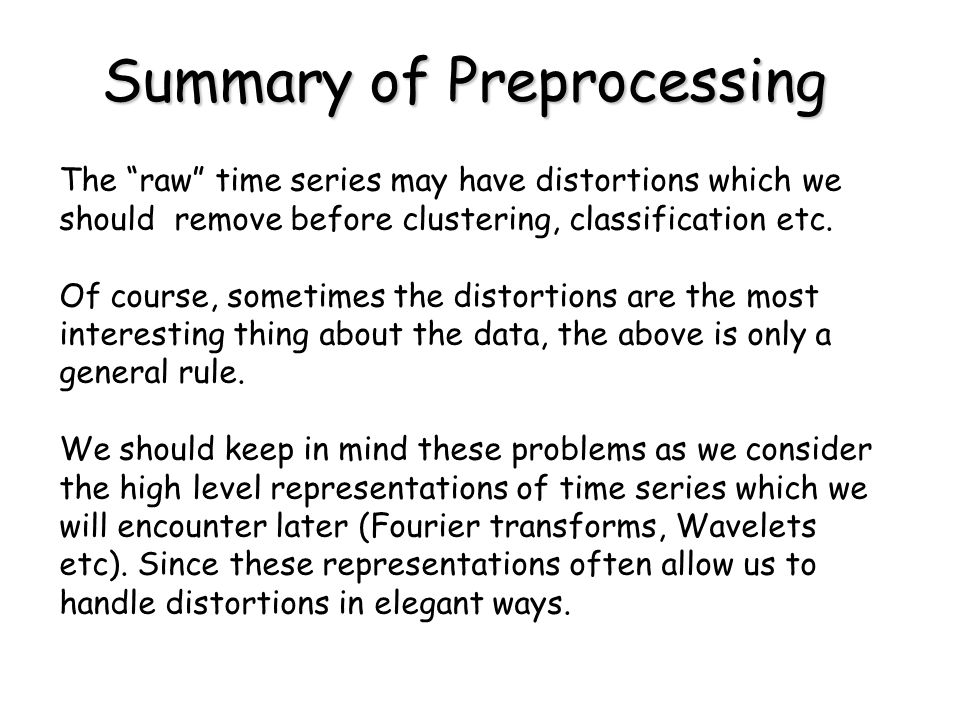 Summary of Preprocessing The raw time series may have distortions which we should remove before clustering, classification etc.