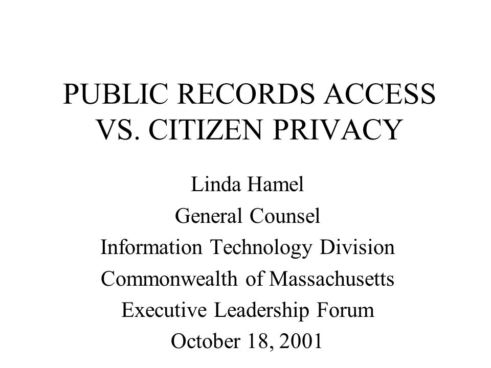 PUBLIC RECORDS ACCESS VS. CITIZEN PRIVACY Linda Hamel General Counsel Information Technology Division Commonwealth of Massachusetts Executive Leadersh