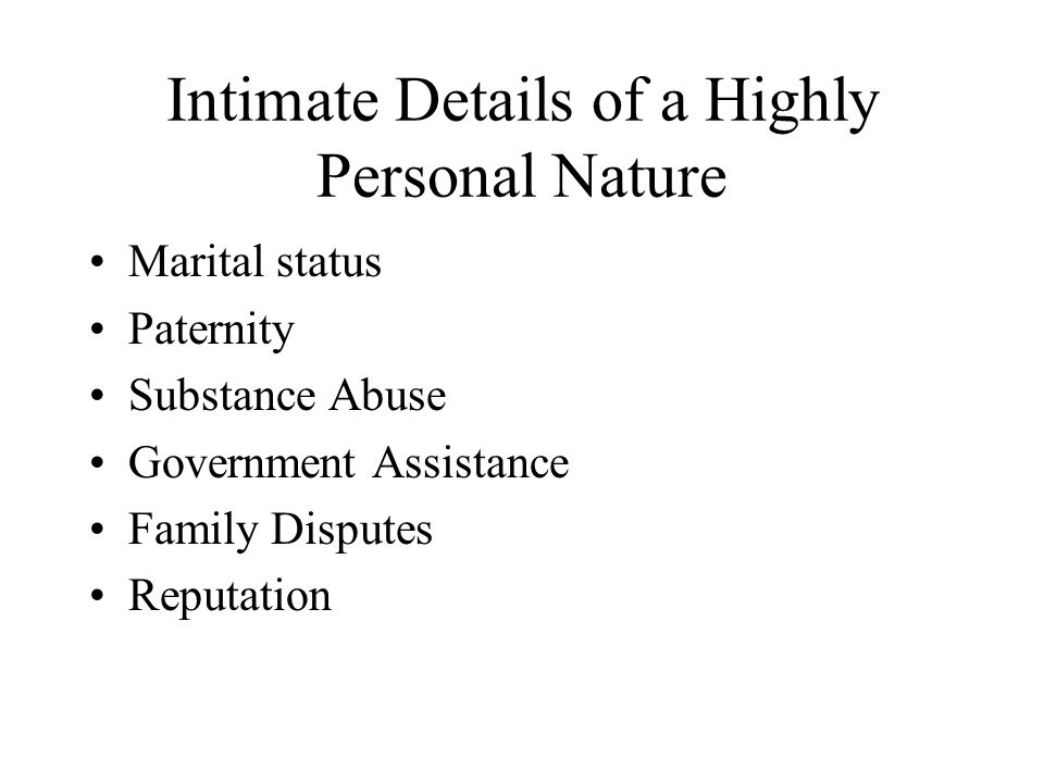 Intimate Details of a Highly Personal Nature Marital status Paternity Substance Abuse Government Assistance Family Disputes Reputation