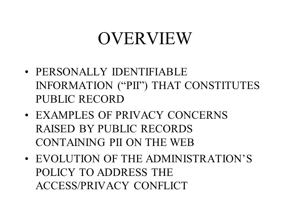OVERVIEW PERSONALLY IDENTIFIABLE INFORMATION ( PII ) THAT CONSTITUTES PUBLIC RECORD EXAMPLES OF PRIVACY CONCERNS RAISED BY PUBLIC RECORDS CONTAINING PII ON THE WEB EVOLUTION OF THE ADMINISTRATION'S POLICY TO ADDRESS THE ACCESS/PRIVACY CONFLICT