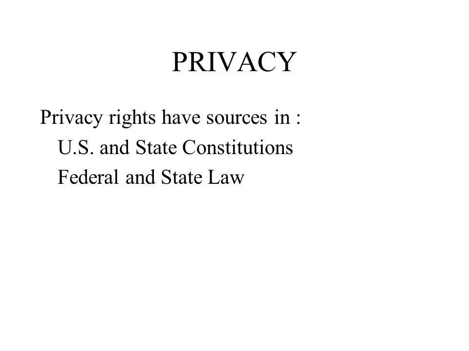 PRIVACY Privacy rights have sources in : U.S. and State Constitutions Federal and State Law