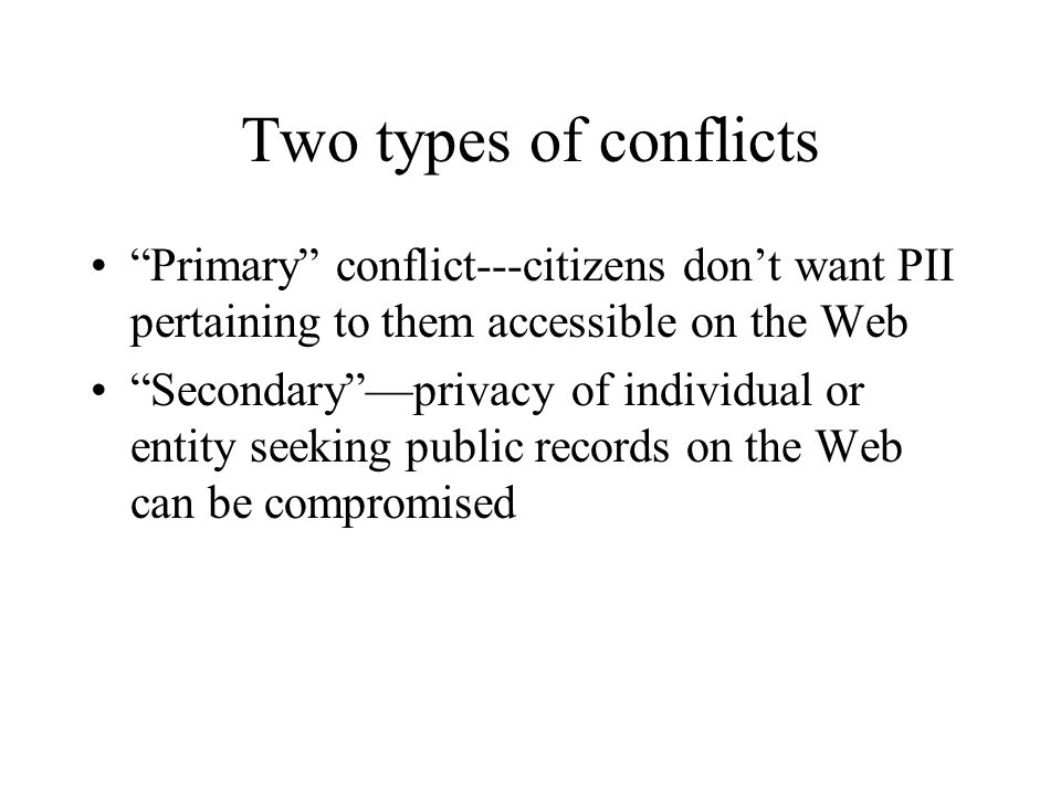 Two types of conflicts Primary conflict---citizens don't want PII pertaining to them accessible on the Web Secondary —privacy of individual or entity seeking public records on the Web can be compromised