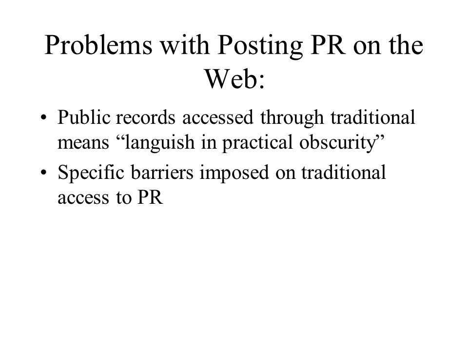Problems with Posting PR on the Web: Public records accessed through traditional means languish in practical obscurity Specific barriers imposed on traditional access to PR