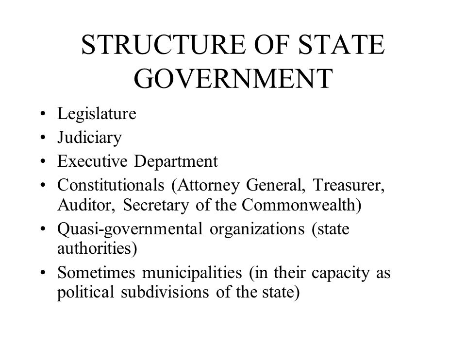 STRUCTURE OF STATE GOVERNMENT Legislature Judiciary Executive Department Constitutionals (Attorney General, Treasurer, Auditor, Secretary of the Commonwealth) Quasi-governmental organizations (state authorities) Sometimes municipalities (in their capacity as political subdivisions of the state)