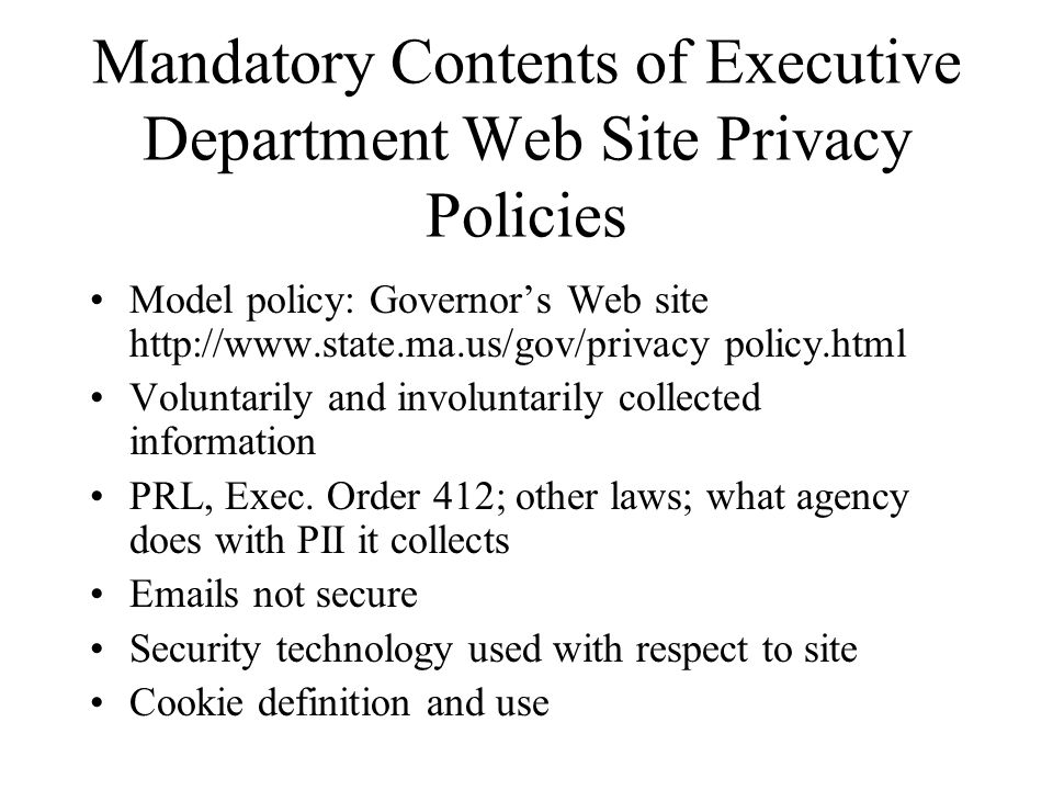 Mandatory Contents of Executive Department Web Site Privacy Policies Model policy: Governor's Web site http://www.state.ma.us/gov/privacy policy.html Voluntarily and involuntarily collected information PRL, Exec.