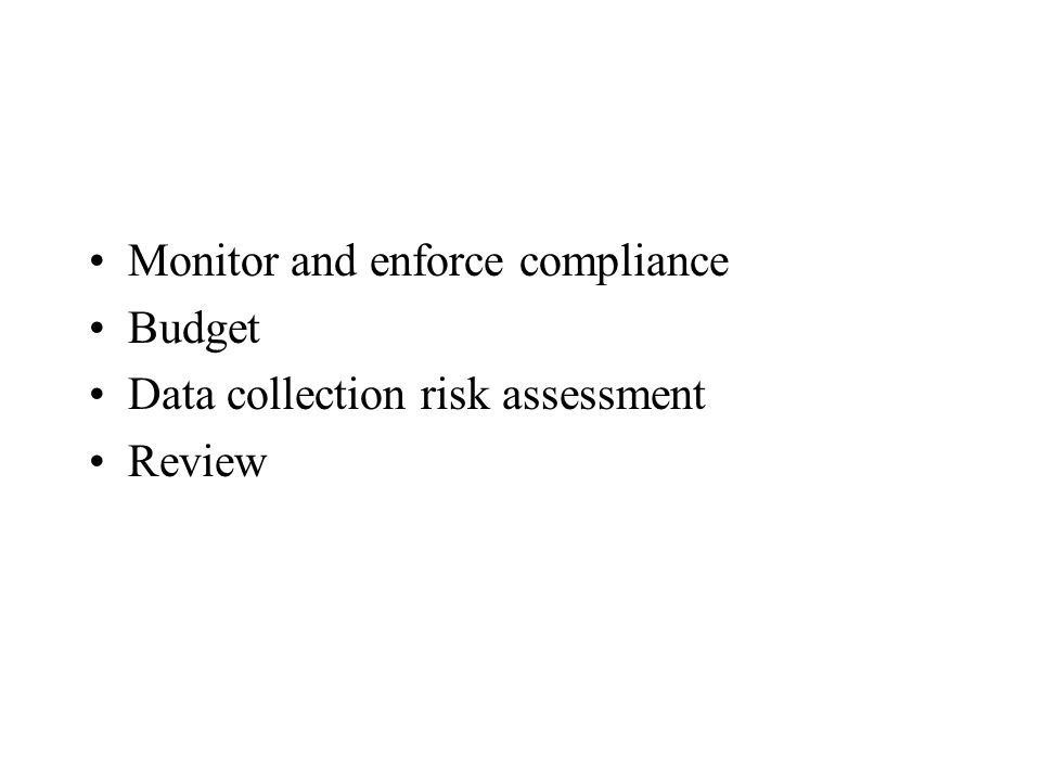 Monitor and enforce compliance Budget Data collection risk assessment Review