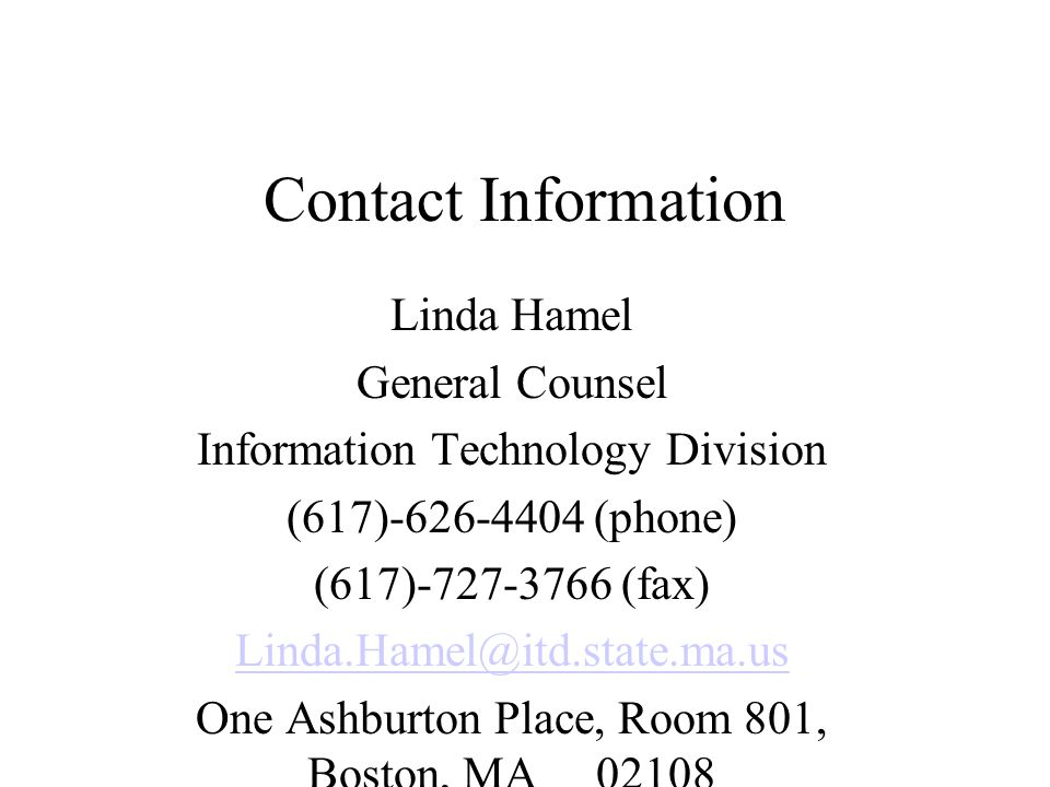 Contact Information Linda Hamel General Counsel Information Technology Division (617)-626-4404 (phone) (617)-727-3766 (fax) Linda.Hamel@itd.state.ma.us One Ashburton Place, Room 801, Boston, MA 02108