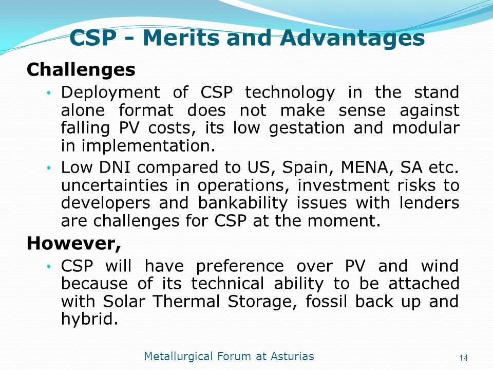 CSP - Merits and Advantages Challenges Deployment of CSP technology in the stand alone format does not make sense against falling PV costs, its low ge