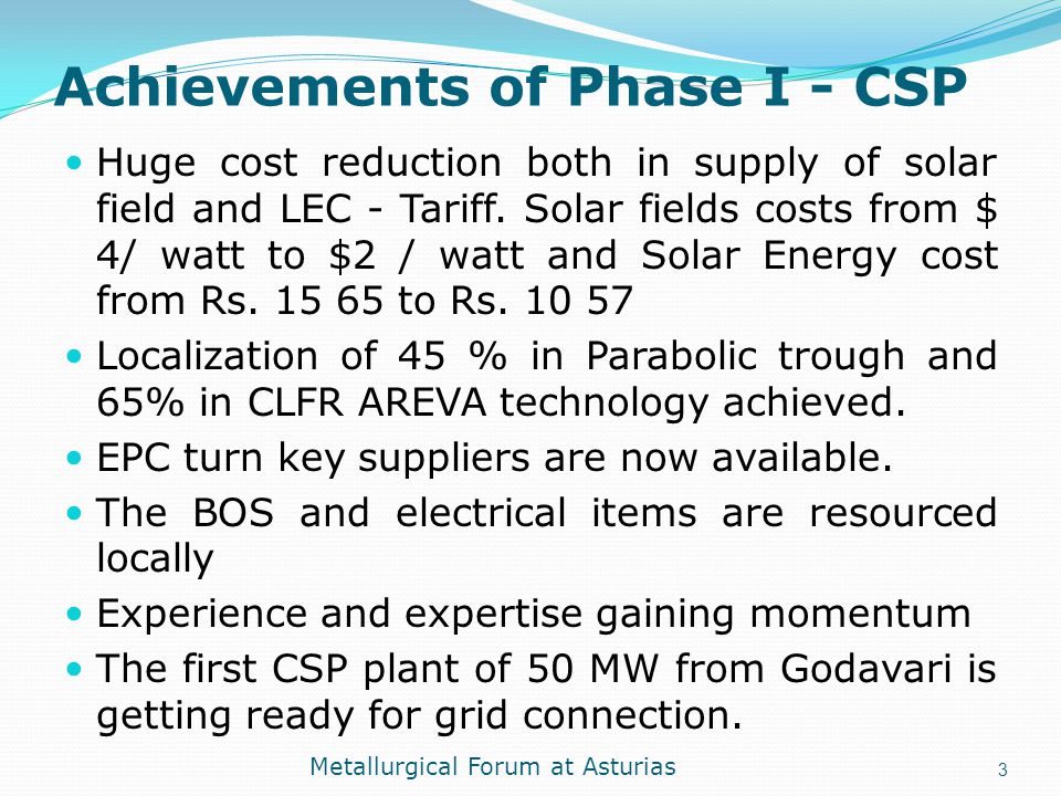 Achievements of Phase I - CSP Huge cost reduction both in supply of solar field and LEC - Tariff. Solar fields costs from $ 4/ watt to $2 / watt and S