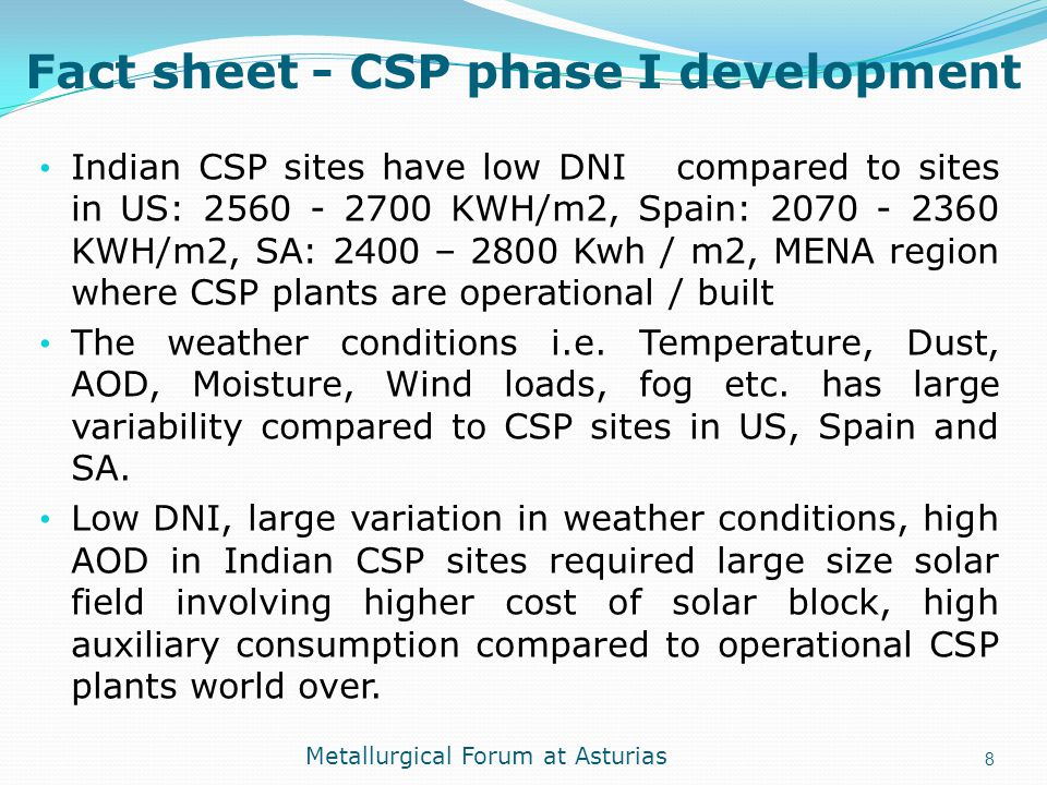 Fact sheet - CSP phase I development Indian CSP sites have low DNI compared to sites in US: 2560 - 2700 KWH/m2, Spain: 2070 - 2360 KWH/m2, SA: 2400 –