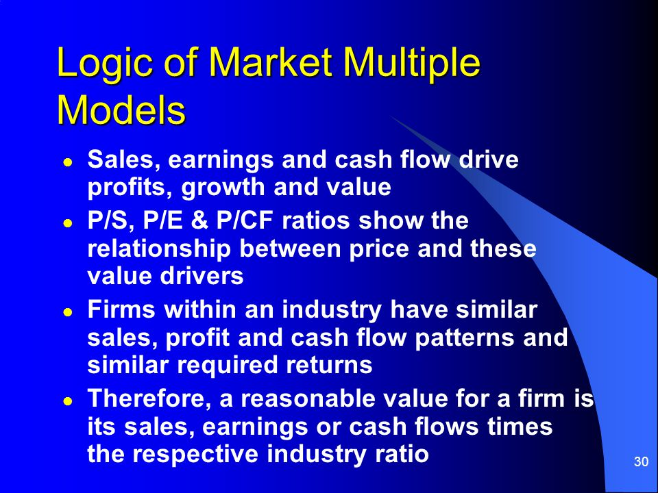 30 Logic of Market Multiple Models l Sales, earnings and cash flow drive profits, growth and value l P/S, P/E & P/CF ratios show the relationship betw