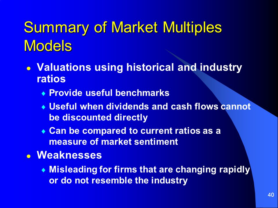 40 Summary of Market Multiples Models l Valuations using historical and industry ratios  Provide useful benchmarks  Useful when dividends and cash flows cannot be discounted directly  Can be compared to current ratios as a measure of market sentiment l Weaknesses  Misleading for firms that are changing rapidly or do not resemble the industry