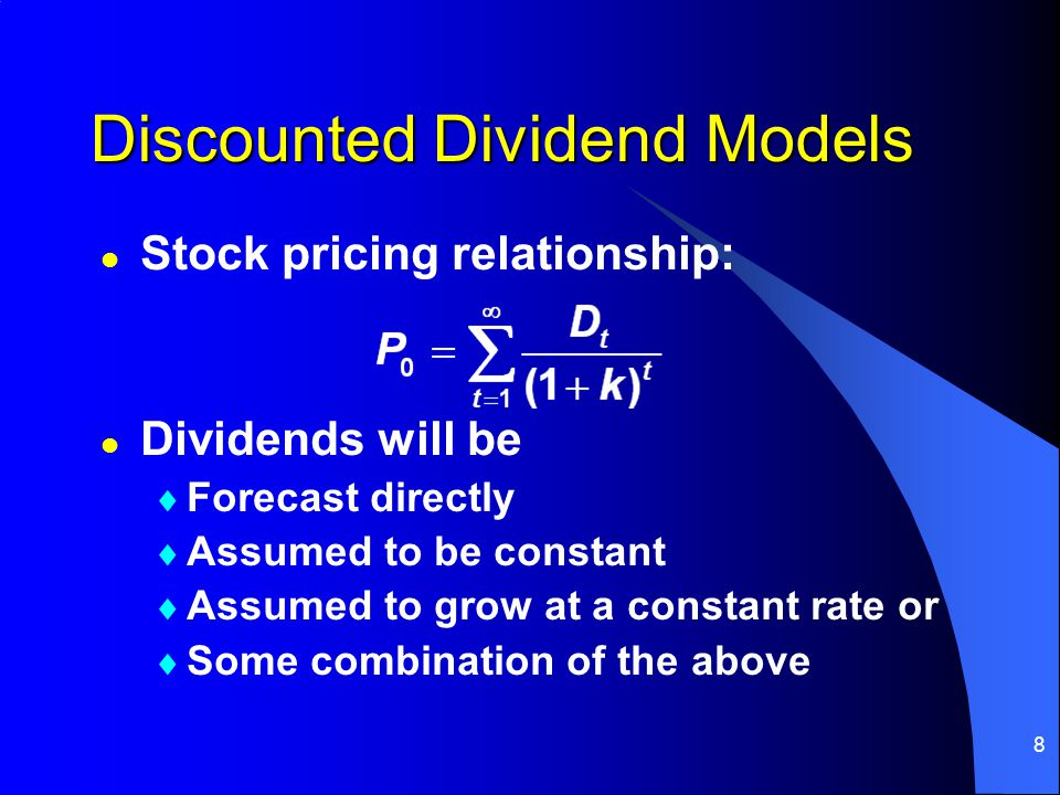 8 Discounted Dividend Models l Dividends will be  Forecast directly  Assumed to be constant  Assumed to grow at a constant rate or  Some combinati