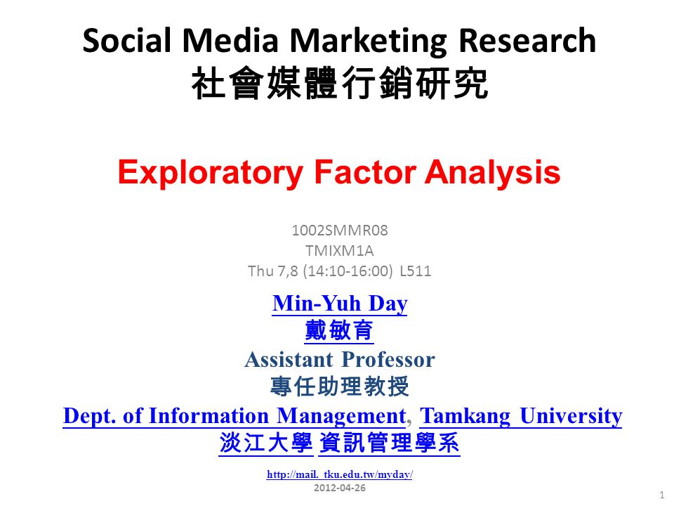 Social Media Marketing Research 社會媒體行銷研究 SMMR08 TMIXM1A Thu 7,8 (14:10-16:00) L511 Exploratory Factor Analysis Min-Yuh Day 戴敏育 Assistant Professor 專任助理教授 Dept.
