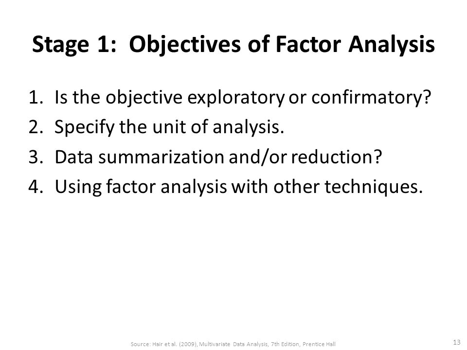 Stage 1: Objectives of Factor Analysis 1.Is the objective exploratory or confirmatory? 2.Specify the unit of analysis. 3.Data summarization and/or red