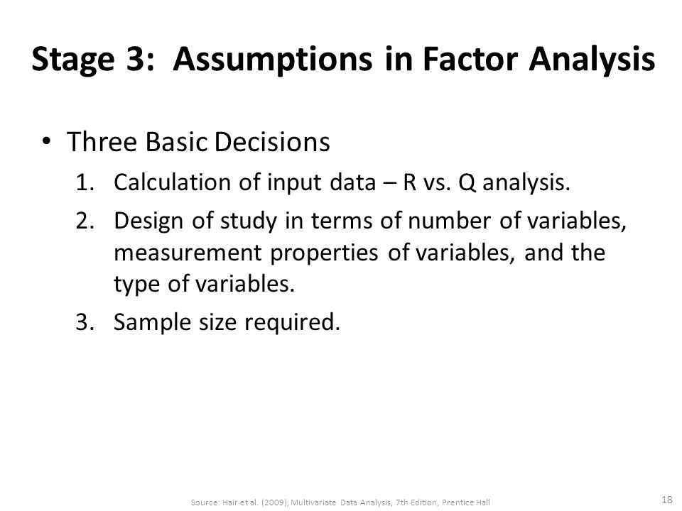 Stage 3: Assumptions in Factor Analysis Three Basic Decisions 1.Calculation of input data – R vs. Q analysis. 2.Design of study in terms of number of