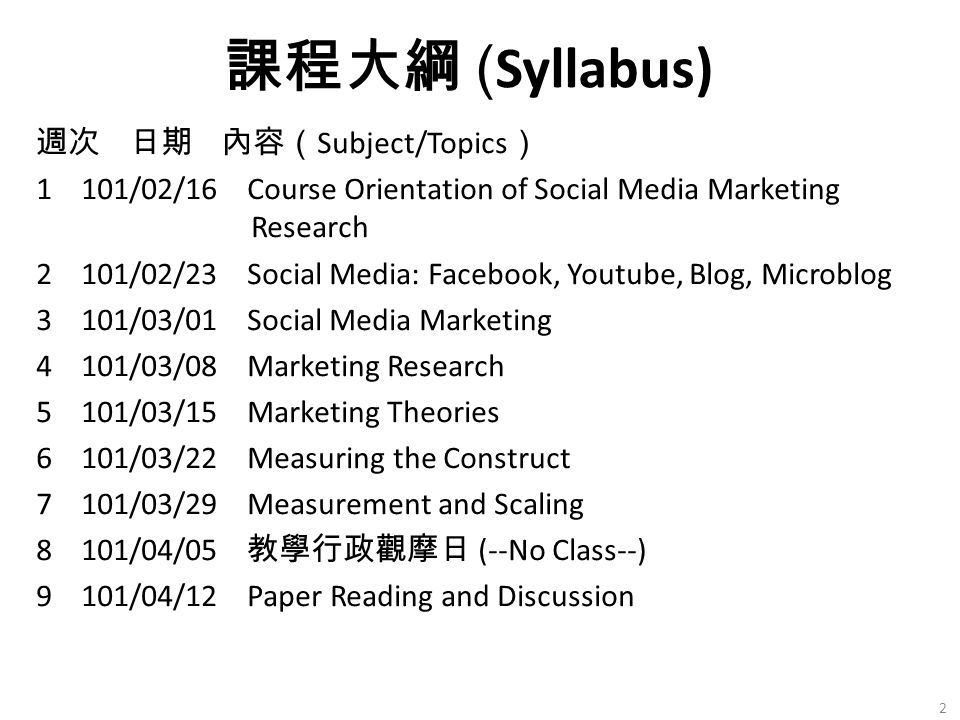 週次 日期 內容( Subject/Topics ) 1 101/02/16 Course Orientation of Social Media Marketing Research 2 101/02/23 Social Media: Facebook, Youtube, Blog, Microblog 3 101/03/01 Social Media Marketing 4 101/03/08 Marketing Research 5 101/03/15 Marketing Theories 6 101/03/22 Measuring the Construct 7 101/03/29 Measurement and Scaling 8 101/04/05 教學行政觀摩日 (--No Class--) 9 101/04/12 Paper Reading and Discussion 課程大綱 ( Syllabus) 2