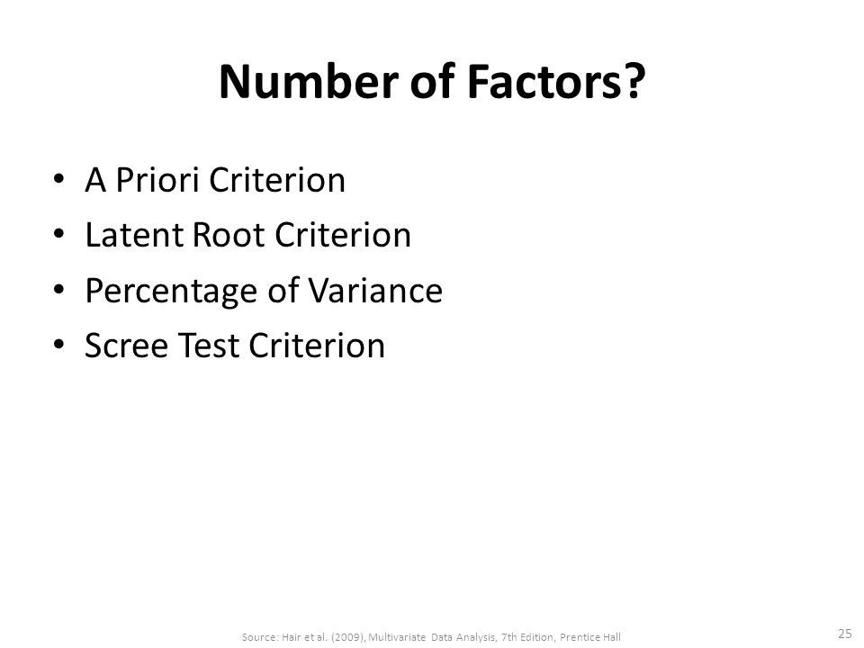 Number of Factors? A Priori Criterion Latent Root Criterion Percentage of Variance Scree Test Criterion 25 Source: Hair et al. (2009), Multivariate Da