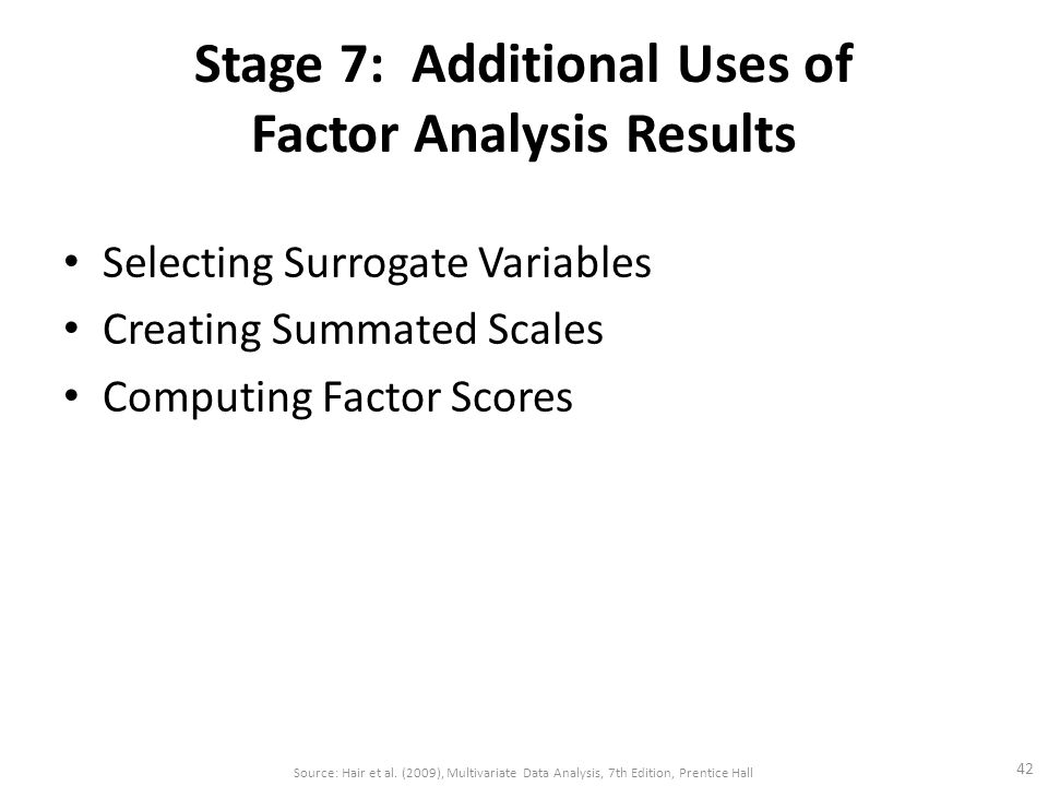 Stage 7: Additional Uses of Factor Analysis Results Selecting Surrogate Variables Creating Summated Scales Computing Factor Scores 42 Source: Hair et al.