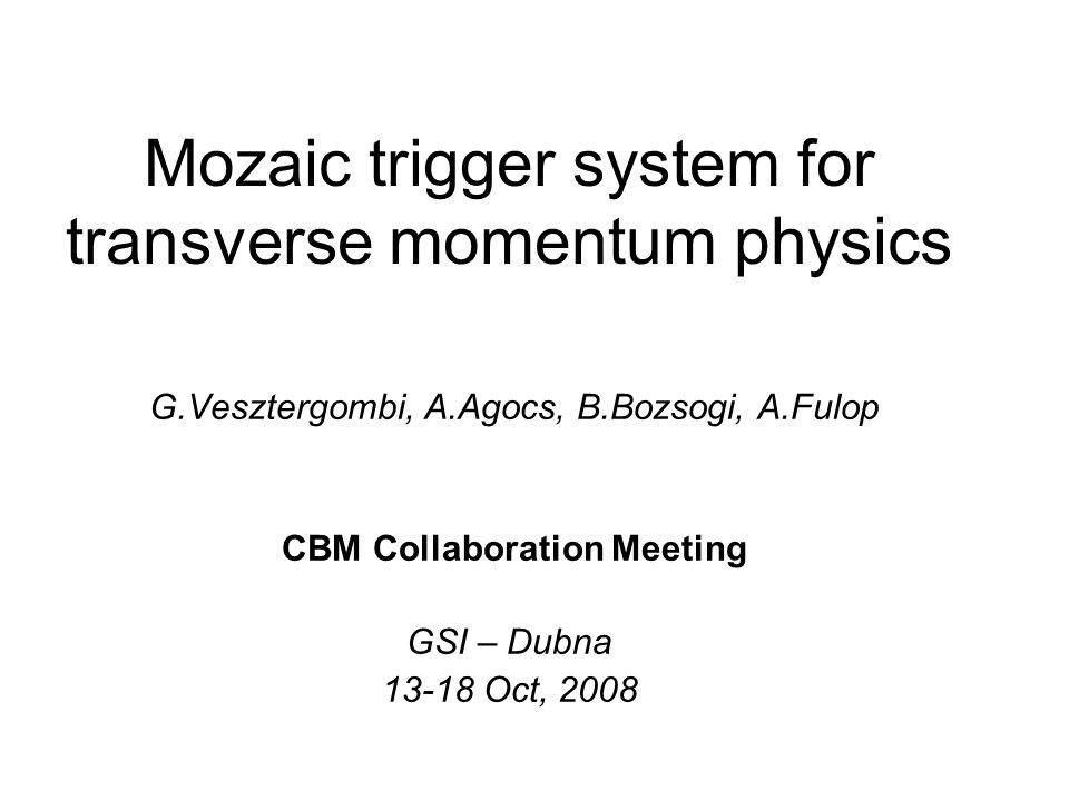 Mozaic trigger system for transverse momentum physics G.Vesztergombi, A.Agocs, B.Bozsogi, A.Fulop CBM Collaboration Meeting GSI – Dubna 13-18 Oct, 2008
