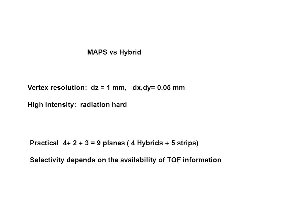 MAPS vs Hybrid Vertex resolution: dz = 1 mm, dx,dy= 0.05 mm High intensity: radiation hard Practical 4+ 2 + 3 = 9 planes ( 4 Hybrids + 5 strips) Selectivity depends on the availability of TOF information