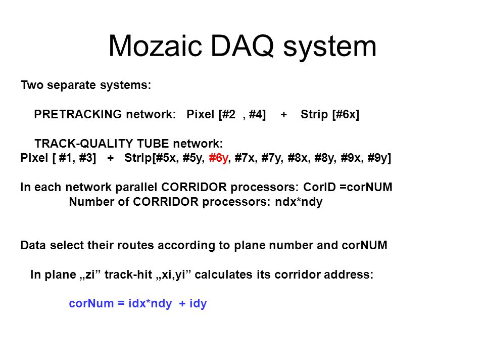 "Mozaic DAQ system Two separate systems: PRETRACKING network: Pixel [#2, #4] + Strip [#6x] TRACK-QUALITY TUBE network: Pixel [ #1, #3] + Strip[#5x, #5y, #6y, #7x, #7y, #8x, #8y, #9x, #9y] In each network parallel CORRIDOR processors: CorID =corNUM Number of CORRIDOR processors: ndx*ndy Data select their routes according to plane number and corNUM In plane ""zi track-hit ""xi,yi calculates its corridor address: corNum = idx*ndy + idy"
