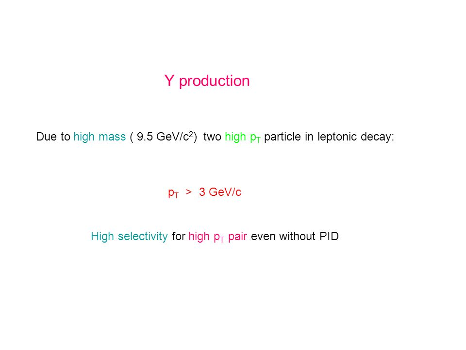 Y production Due to high mass ( 9.5 GeV/c 2 ) two high p T particle in leptonic decay: p T > 3 GeV/c High selectivity for high p T pair even without PID