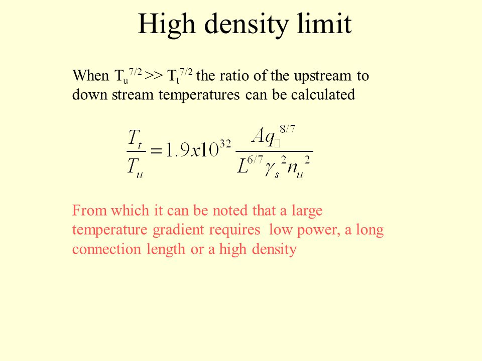 High density limit When T u 7/2 >> T t 7/2 the ratio of the upstream to down stream temperatures can be calculated From which it can be noted that a large temperature gradient requires low power, a long connection length or a high density