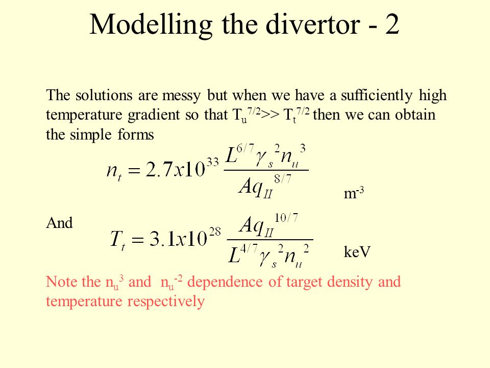Modelling the divertor - 2 The solutions are messy but when we have a sufficiently high temperature gradient so that T u 7/2 >> T t 7/2 then we can obtain the simple forms m -3 And keV Note the n u 3 and n u -2 dependence of target density and temperature respectively