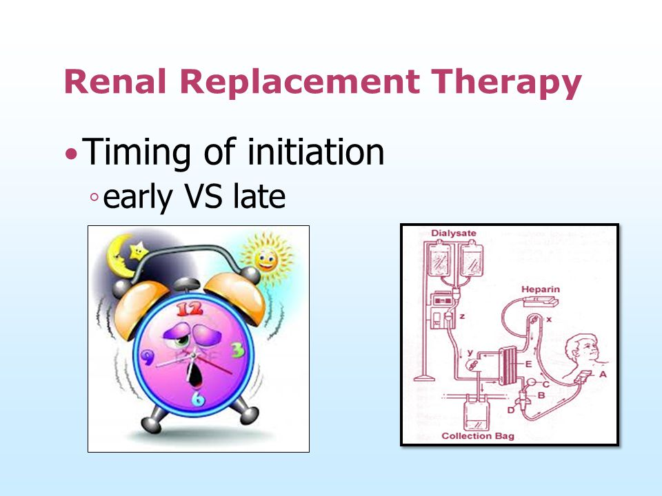 Renal Replacement Therapy Timing of initiation ◦ early VS late