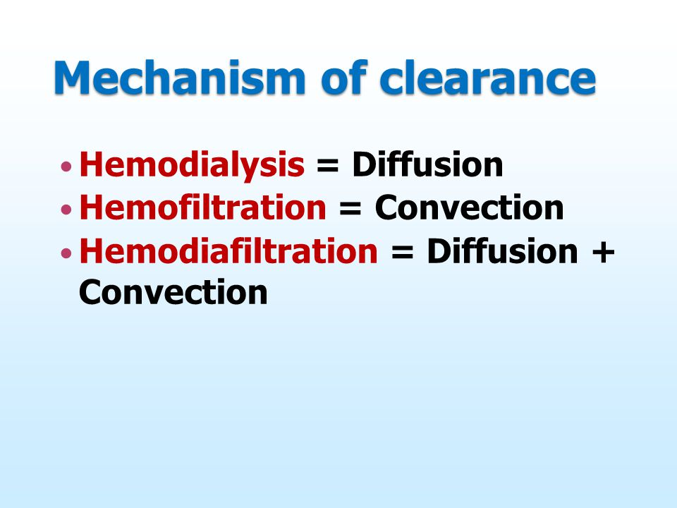 Mechanism of clearance Hemodialysis = Diffusion Hemofiltration = Convection Hemodiafiltration = Diffusion + Convection