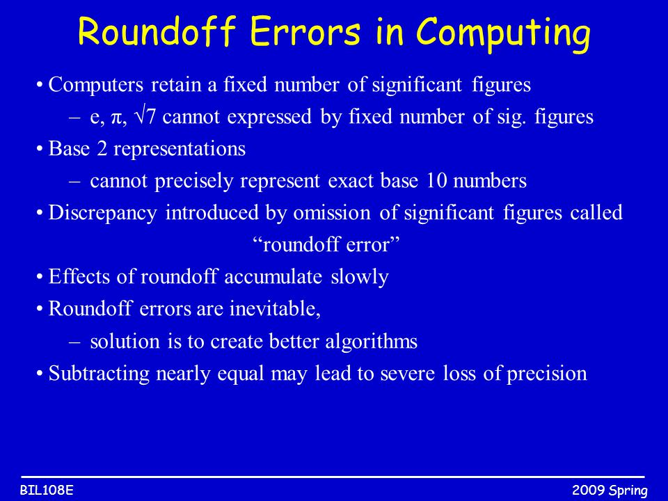 2009 SpringBIL108E Roundoff Errors in Computing Computers retain a fixed number of significant figures –e, π, √7 cannot expressed by fixed number of s