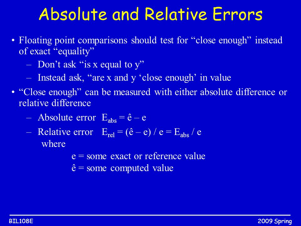 "2009 SpringBIL108E Absolute and Relative Errors Floating point comparisons should test for ""close enough"" instead of exact ""equality"" –Don't ask ""is x"