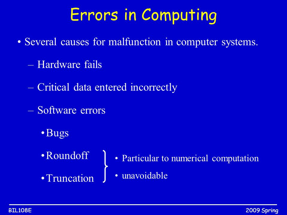 2009 SpringBIL108E Errors in Computing Several causes for malfunction in computer systems. –Hardware fails –Critical data entered incorrectly –Softwar