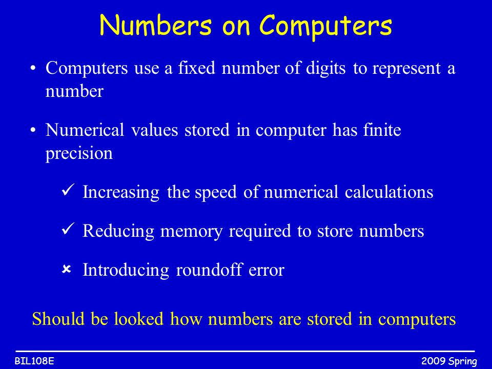 2009 SpringBIL108E Numbers on Computers Computers use a fixed number of digits to represent a number Numerical values stored in computer has finite pr